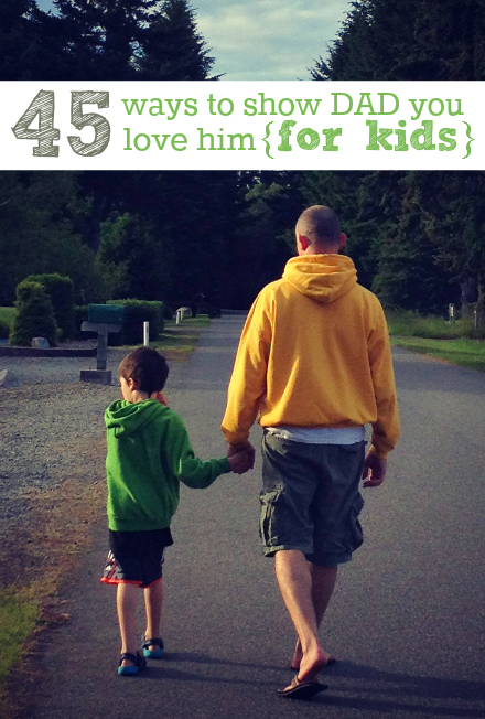 45 ways to show dad you love him for kids father's day
