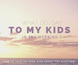 What Do I Say To My Kids In The Morning? How To Talk To Your Kids About The Election.